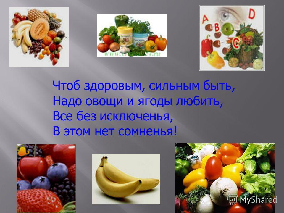 Чтоб здоровым, сильным быть, Надо овощи и ягоды любить, Все без исключенья, В этом нет сомненья!