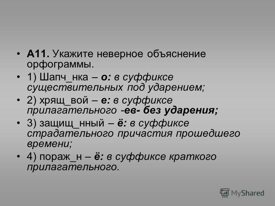 А11. Укажите неверное объяснение орфограммы. 1) Шапч_нка – о: в суффиксе существительных под ударением; 2) хрящ_вой – е: в суффиксе прилагательного -ев- без ударения; 3) защищ_нный – ё: в суффиксе страдательного причастия прошедшего времени; 4) пораж