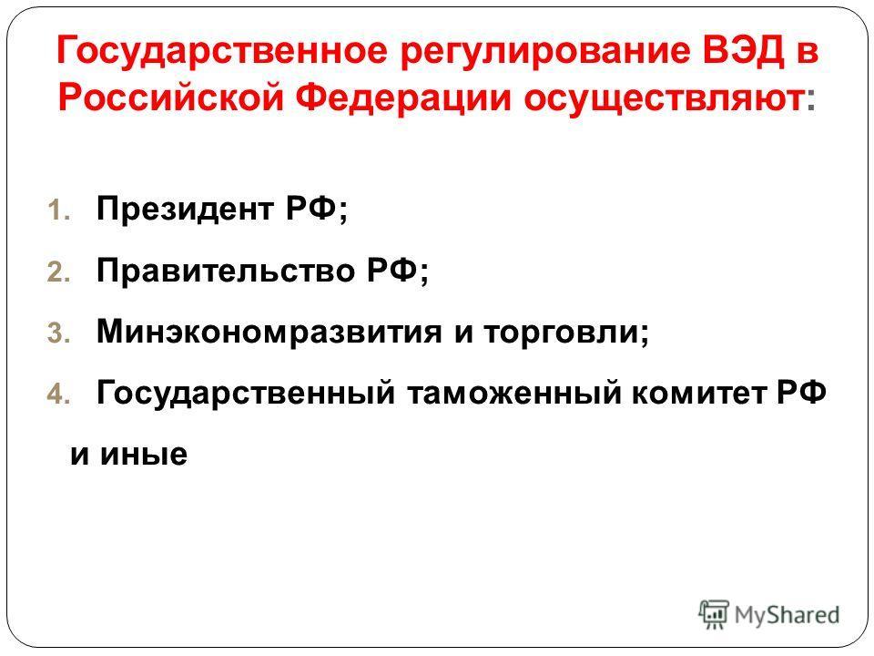 Государственное регулирование ВЭД в Российской Федерации осуществляют: 1. Президент РФ; 2. Правительство РФ; 3. Минэкономразвития и торговли; 4. Государственный таможенный комитет РФ и иные