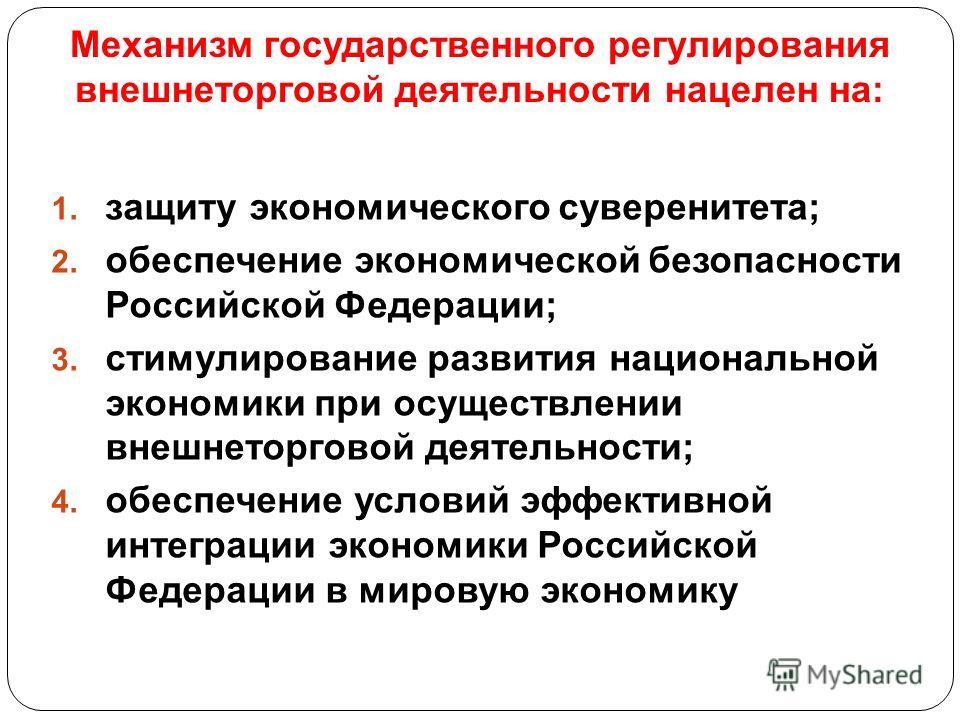 Механизм государственного регулирования внешнеторговой деятельности нацелен на: 1. защиту экономического суверенитета; 2. обеспечение экономической безопасности Российской Федерации; 3. стимулирование развития национальной экономики при осуществлении