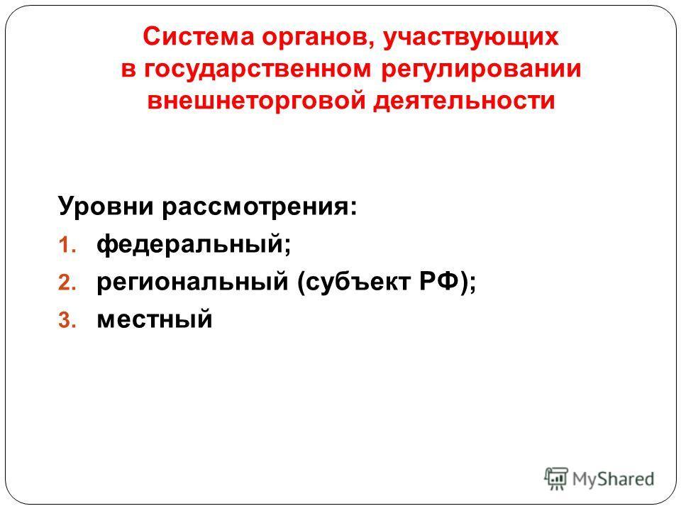 Система органов, участвующих в государственном регулировании внешнеторговой деятельности Уровни рассмотрения: 1. федеральный; 2. региональный (субъект РФ); 3. местный