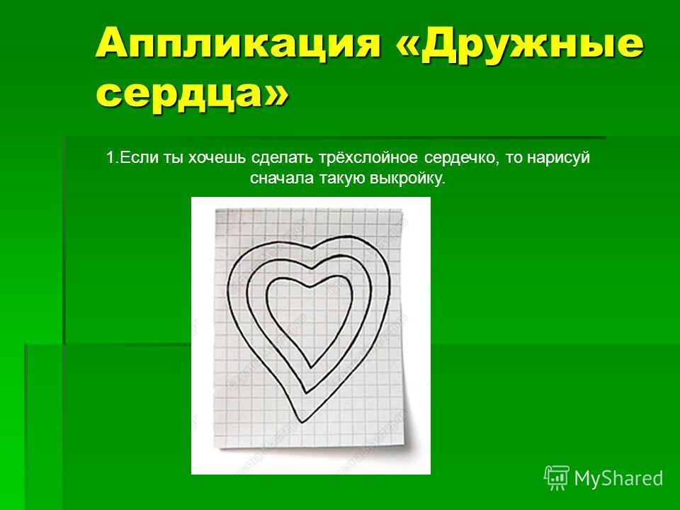 Аппликация «Дружные сердца» 1.Если ты хочешь сделать трёхслойное сердечко, то нарисуй сначала такую выкройку.