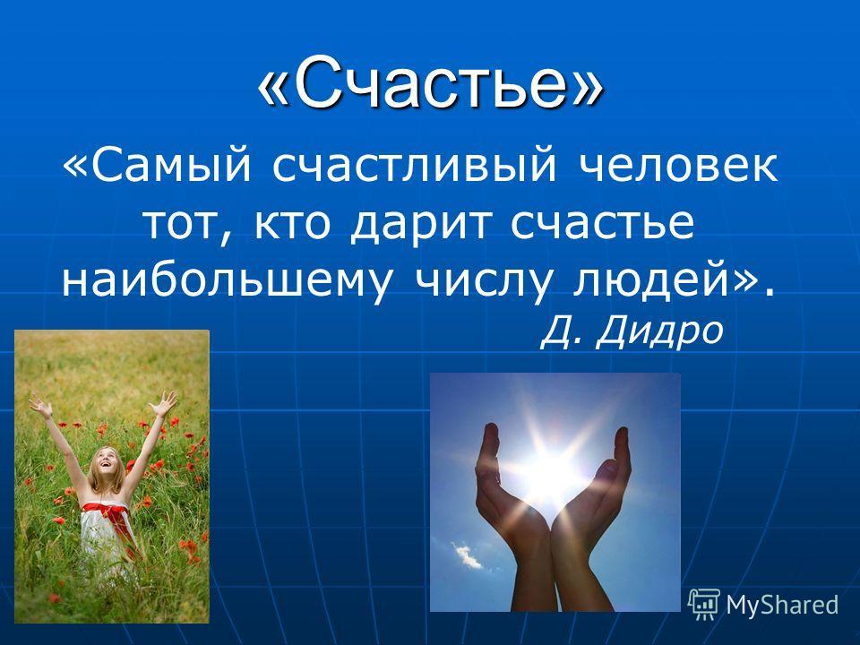«Счастье» «Самый счастливый человек тот, кто дарит счастье наибольшему числу людей». Д. Дидро