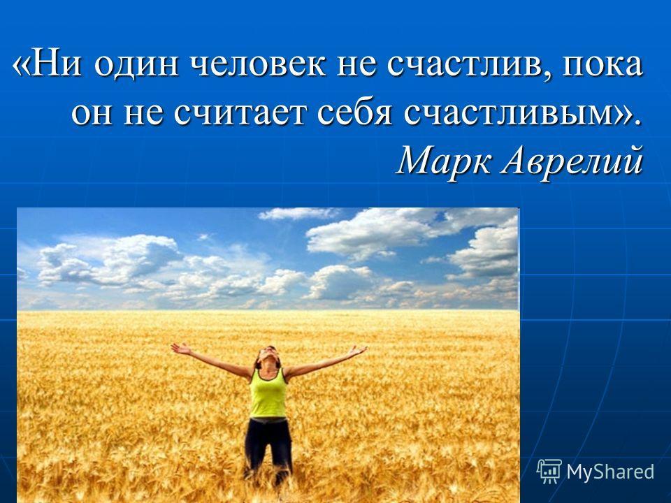 «Ни один человек не счастлив, пока он не считает себя счастливым». Марк Аврелий