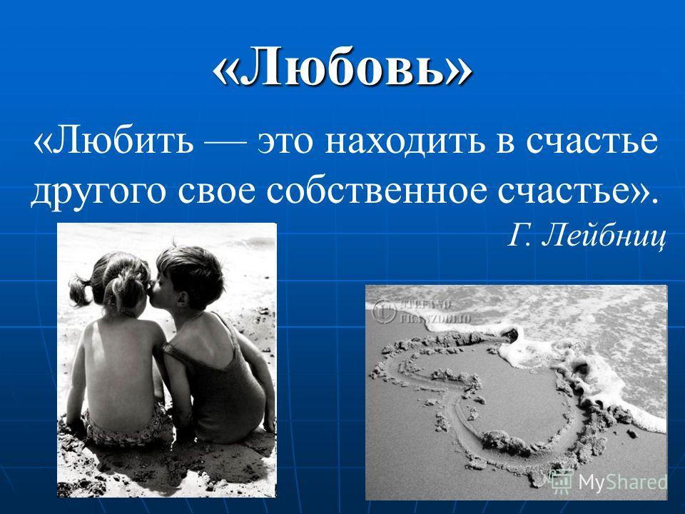 «Любовь» «Любить это находить в счастье другого свое собственное счастье». Г. Лейбниц