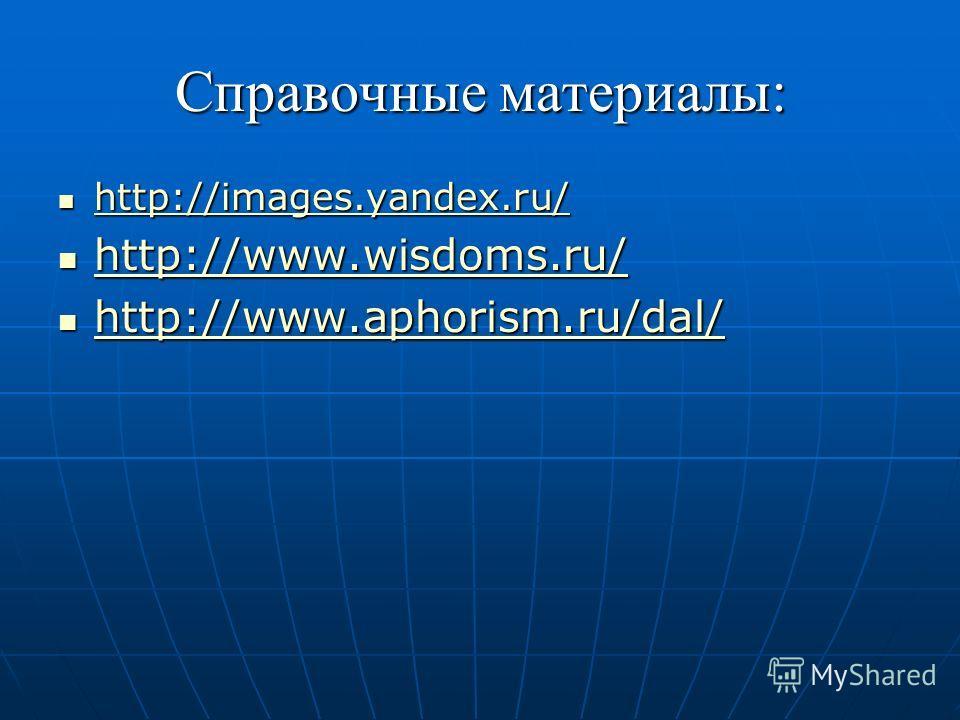 Справочные материалы: http://images.yandex.ru/ http://images.yandex.ru/ http://images.yandex.ru/ http://www.wisdoms.ru/ http://www.wisdoms.ru/ http://www.wisdoms.ru/ http://www.aphorism.ru/dal/ http://www.aphorism.ru/dal/ http://www.aphorism.ru/dal/
