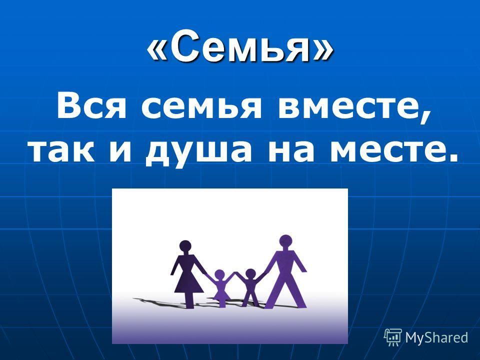 «Семья» Вся семья вместе, так и душа на месте.