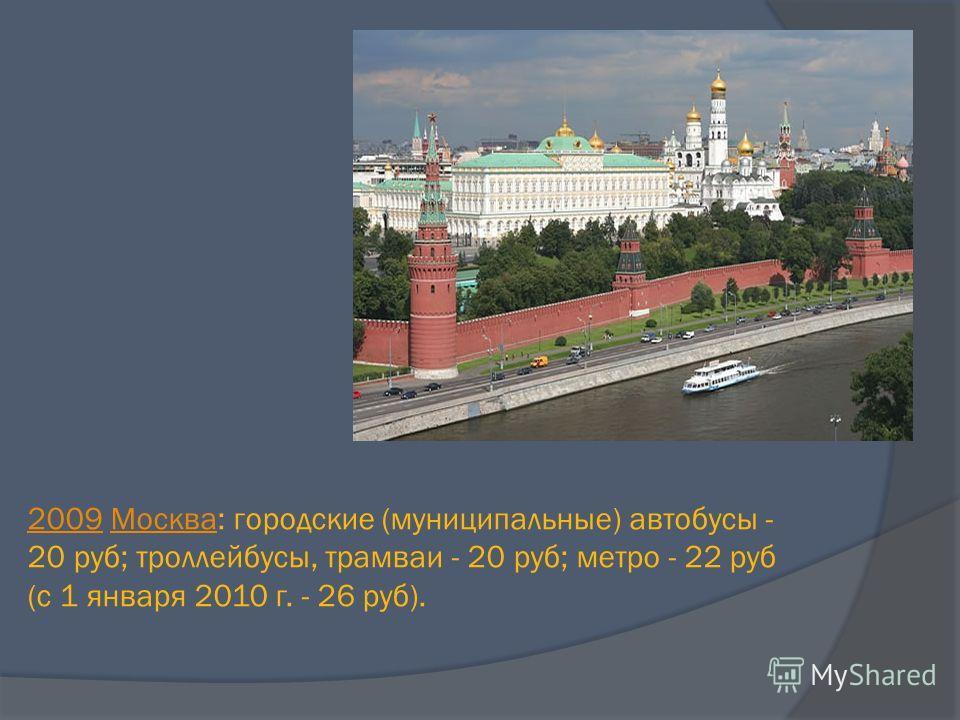20092009 Москва: городские (муниципальные) автобусы - 20 руб; троллейбусы, трамваи - 20 руб; метро - 22 руб (с 1 января 2010 г. - 26 руб).Москва