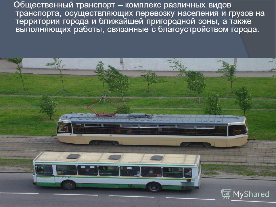 Общественный транспорт – комплекс различных видов транспорта, осуществляющих перевозку населения и грузов на территории города и ближайшей пригородной зоны, а также выполняющих работы, связанные с благоустройством города.