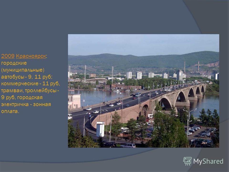 20092009 Красноярск: городские (муниципальные) автобусы - 9, 11 руб; коммерческие - 11 руб, трамваи, троллейбусы - 9 руб, городская электричка - зонная оплата.Красноярск