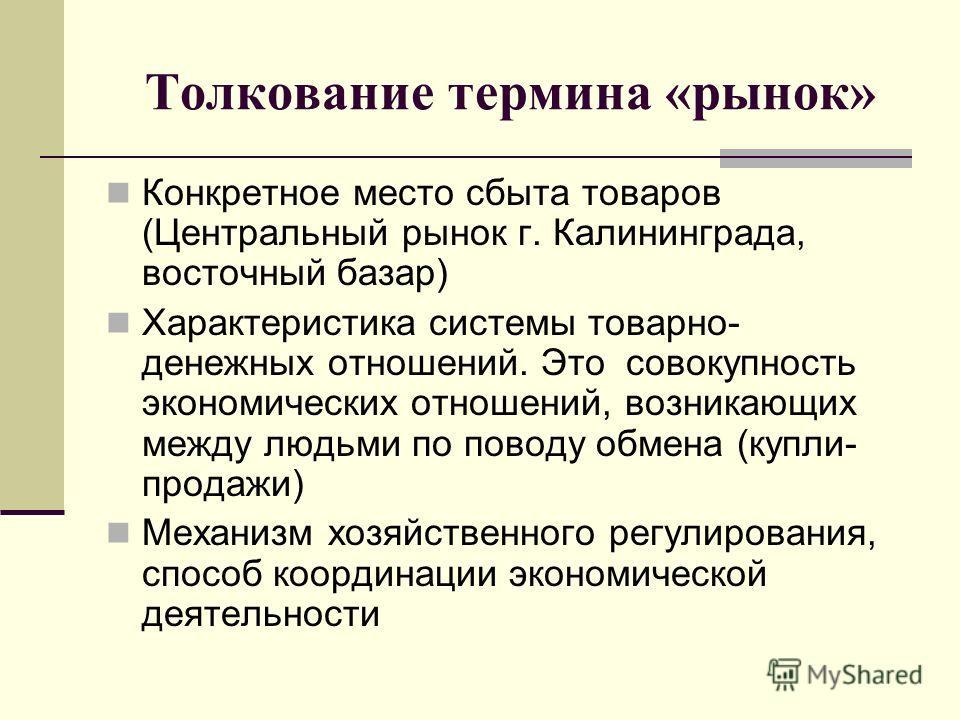Толкование термина «рынок» Конкретное место сбыта товаров (Центральный рынок г. Калининграда, восточный базар) Характеристика системы товарно- денежны