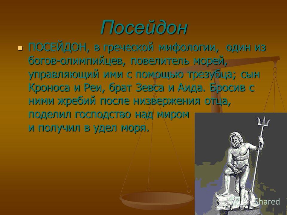 Посейдон ПОСЕЙДОН, в греческой мифологии, один из богов-олимпийцев, повелитель морей, управляющий ими с помощью трезубца; сын Кроноса и Реи, брат Зевса и Аида. Бросив с ними жребий после низвержения отца, поделил господство над миром и получил в удел