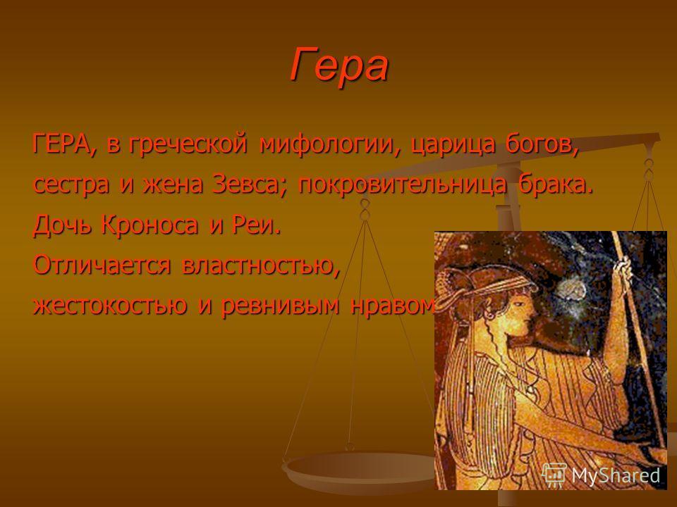 Гера ГЕРА, в греческой мифологии, царица богов, сестра и жена Зевса; покровительница брака. Дочь Кроноса и Реи. Отличается властностью, жестокостью и ревнивым нравом. ГЕРА, в греческой мифологии, царица богов, сестра и жена Зевса; покровительница бра