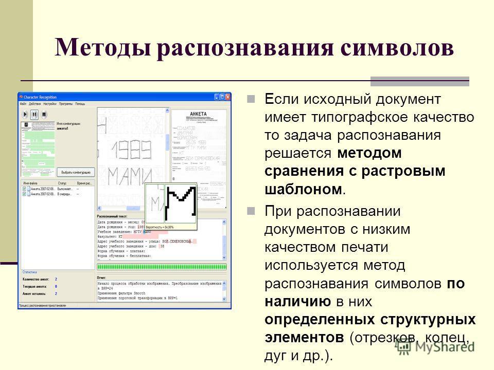 Методы распознавания символов Если исходный документ имеет типографское качество то задача распознавания решается методом сравнения с растровым шаблоном. При распознавании документов с низким качеством печати используется метод распознавания символов