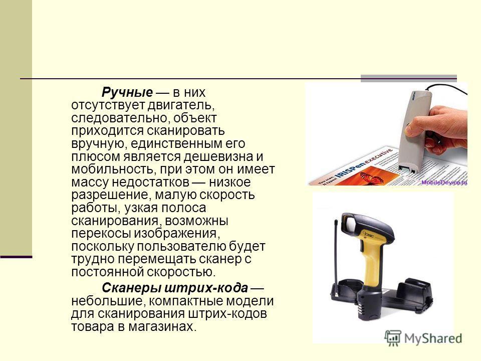 Ручные в них отсутствует двигатель, следовательно, объект приходится сканировать вручную, единственным его плюсом является дешевизна и мобильность, при этом он имеет массу недостатков низкое разрешение, малую скорость работы, узкая полоса сканировани