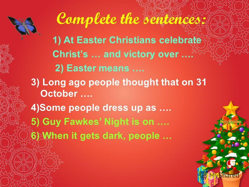 Complete the sentences: 1) At Easter Christians celebrate Christs … and victory over …. 2) Easter means …. 3) Long ago people thought that on 31 October …. 4)Some people dress up as …. 5) Guy Fawkes Night is on …. 6) When it gets dark, people …