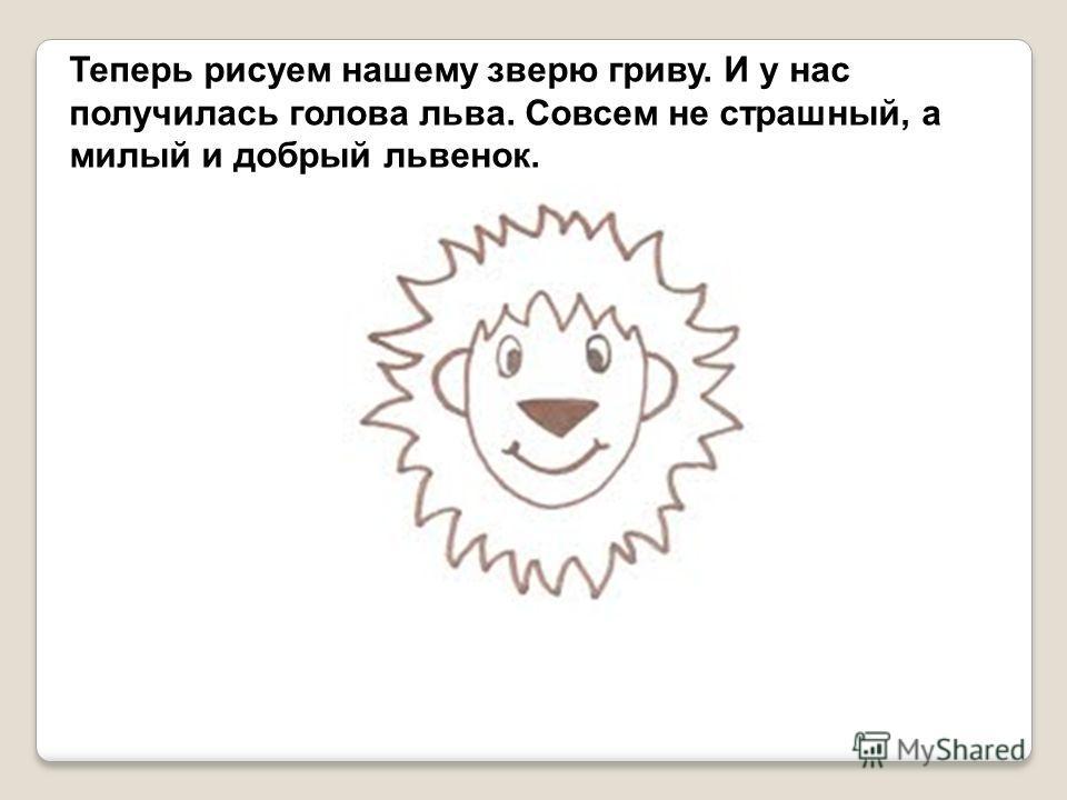 Теперь рисуем нашему зверю гриву. И у нас получилась голова льва. Совсем не страшный, а милый и добрый львенок.
