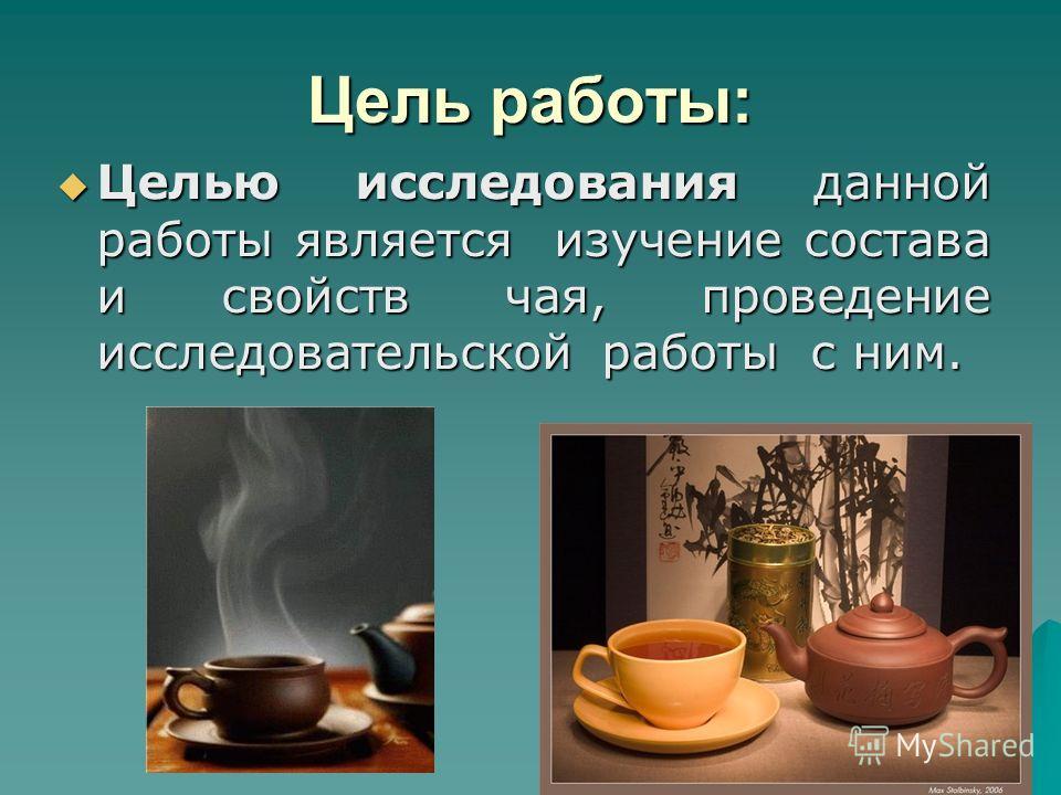 Цель работы: Целью исследования данной работы является изучение состава и свойств чая, проведение исследовательской работы с ним. Целью исследования данной работы является изучение состава и свойств чая, проведение исследовательской работы с ним.