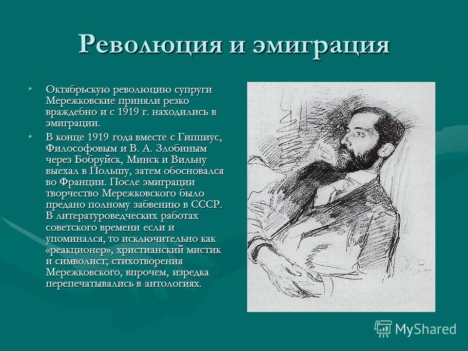 Революция и эмиграция Октябрьскую революцию супруги Мережковские приняли резко враждебно и с 1919 г. находились в эмиграции.Октябрьскую революцию супруги Мережковские приняли резко враждебно и с 1919 г. находились в эмиграции. В конце 1919 года вмест