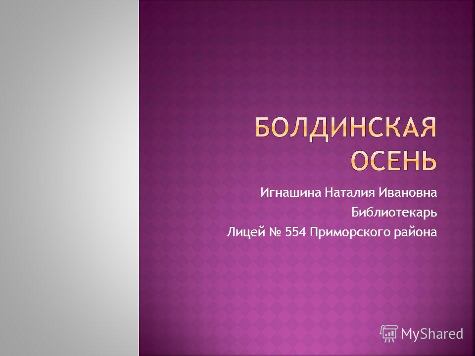 Игнашина Наталия Ивановна Библиотекарь Лицей 554 Приморского района