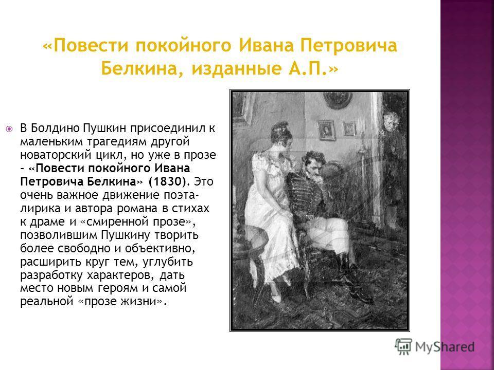 В Болдино Пушкин присоединил к маленьким трагедиям другой новаторский цикл, но уже в прозе – «Повести покойного Ивана Петровича Белкина» (1830). Это очень важное движение поэта- лирика и автора романа в стихах к драме и «смиренной прозе», позволившим