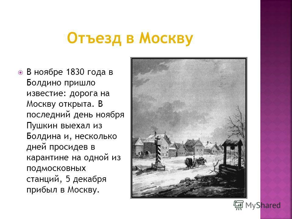 В ноябре 1830 года в Болдино пришло известие: дорога на Москву открыта. В последний день ноября Пушкин выехал из Болдина и, несколько дней просидев в карантине на одной из подмосковных станций, 5 декабря прибыл в Москву.