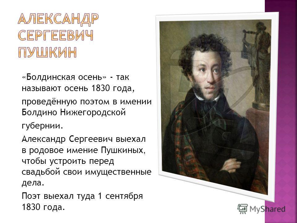 «Болдинская осень» - так называют осень 1830 года, проведённую поэтом в имении Болдино Нижегородской губернии. Александр Сергеевич выехал в родовое имение Пушкиных, чтобы устроить перед свадьбой свои имущественные дела. Поэт выехал туда 1 сентября 18