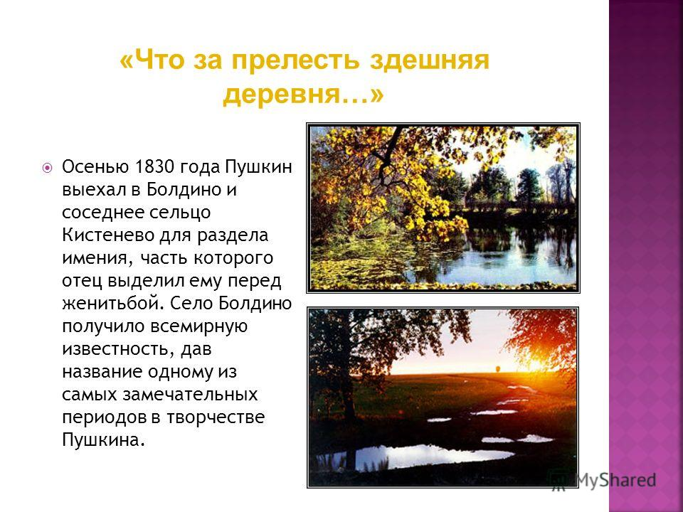 Осенью 1830 года Пушкин выехал в Болдино и соседнее сельцо Кистенево для раздела имения, часть которого отец выделил ему перед женитьбой. Село Болдино получило всемирную известность, дав название одному из самых замечательных периодов в творчестве Пу