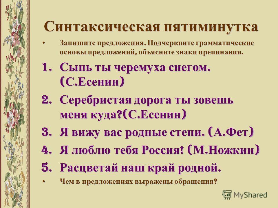 Синтаксическая пятиминутка Запишите предложения. Подчеркните грамматические основы предложений, объясните знаки препинания. Запишите предложения. Подчеркните грамматические основы предложений, объясните знаки препинания. 1. Сыпь ты черемуха снегом. (