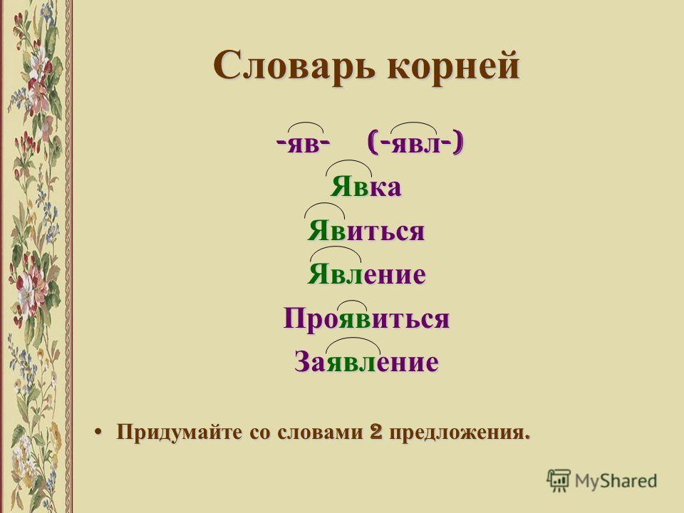 Словарь корней - яв - (- явл -) - яв - (- явл -) Явка Явиться Явление Проявиться Заявление Придумайте со словами 2 предложения. Придумайте со словами 2 предложения.