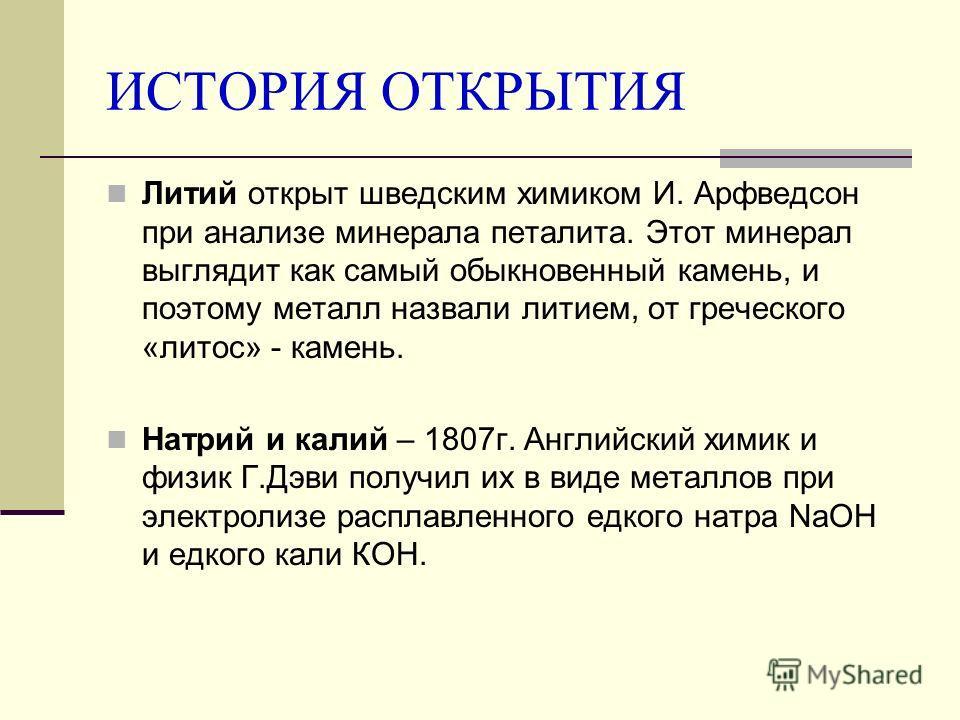 ИСТОРИЯ ОТКРЫТИЯ Литий открыт шведским химиком И. Арфведсон при анализе минерала петалита. Этот минерал выглядит как самый обыкновенный камень, и поэтому металл назвали литием, от греческого «литос» - камень. Натрий и калий – 1807г. Английский химик