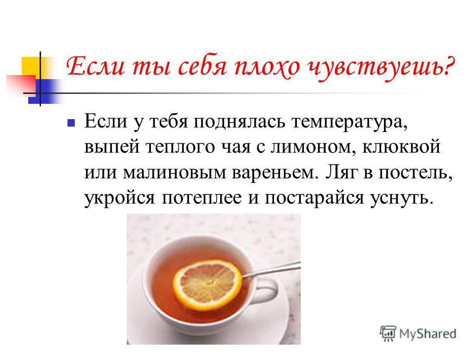 Если ты себя плохо чувствуешь? Если у тебя поднялась температура, выпей теплого чая с лимоном, клюквой или малиновым вареньем. Ляг в постель, укройся потеплее и постарайся уснуть.