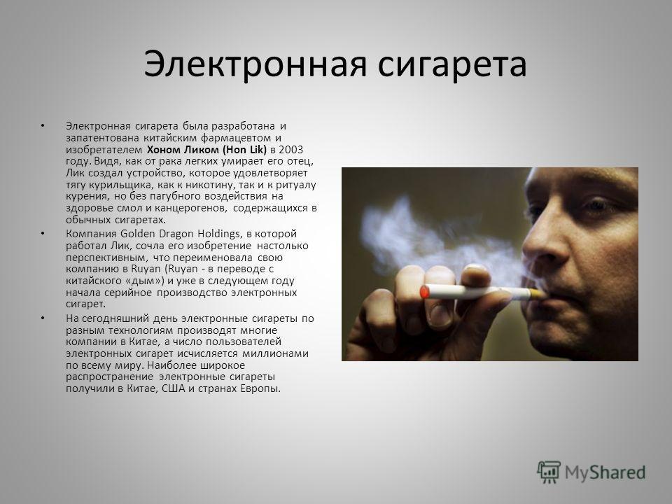 Электронная сигарета Электронная сигарета была разработана и запатентована китайским фармацевтом и изобретателем Хоном Ликом (Hon Lik) в 2003 году. Видя, как от рака легких умирает его отец, Лик создал устройство, которое удовлетворяет тягу курильщик
