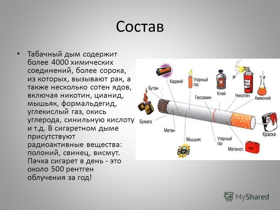 Состав Табачный дым содержит более 4000 химических соединений, более сорока, из которых, вызывают рак, а также несколько сотен ядов, включая никотин, цианид, мышьяк, формальдегид, углекислый газ, окись углерода, синильную кислоту и т.д. В сигаретном