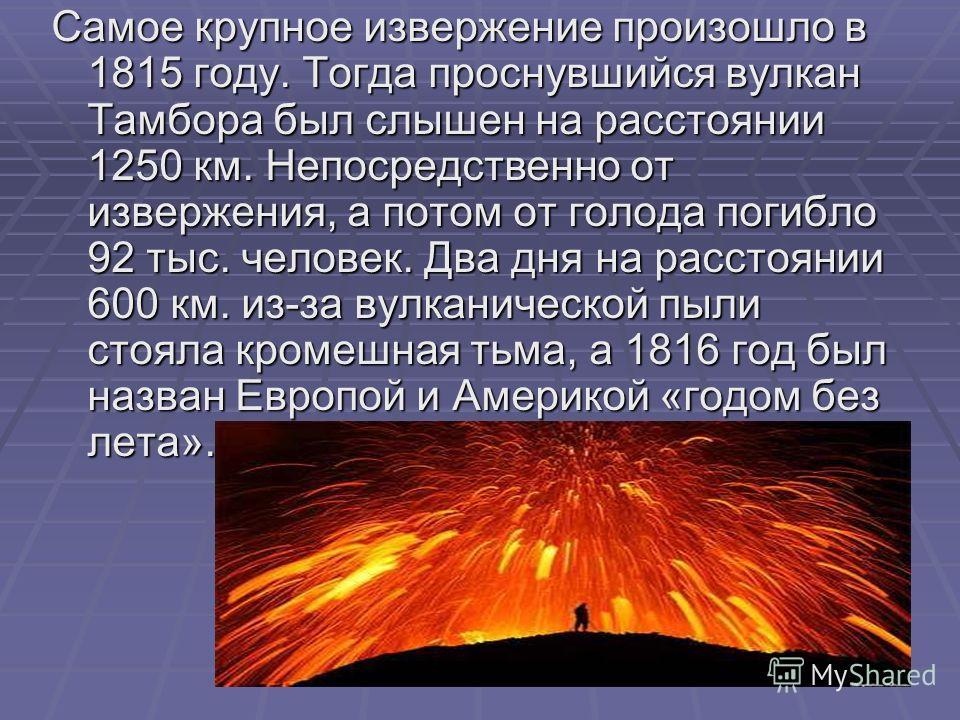 Самое крупное извержение произошло в 1815 году. Тогда проснувшийся вулкан Тамбора был слышен на расстоянии 1250 км. Непосредственно от извержения, а потом от голода погибло 92 тыс. человек. Два дня на расстоянии 600 км. из-за вулканической пыли стоял