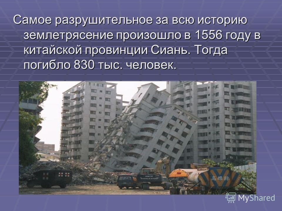Самое разрушительное за всю историю землетрясение произошло в 1556 году в китайской провинции Сиань. Тогда погибло 830 тыс. человек.