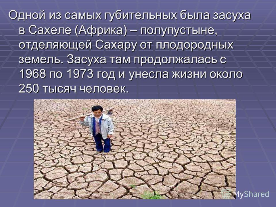 Одной из самых губительных была засуха в Сахеле (Африка) – полупустыне, отделяющей Сахару от плодородных земель. Засуха там продолжалась с 1968 по 1973 год и унесла жизни около 250 тысяч человек.