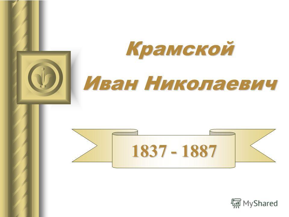 Крамской Иван Николаевич 1837 - 1887