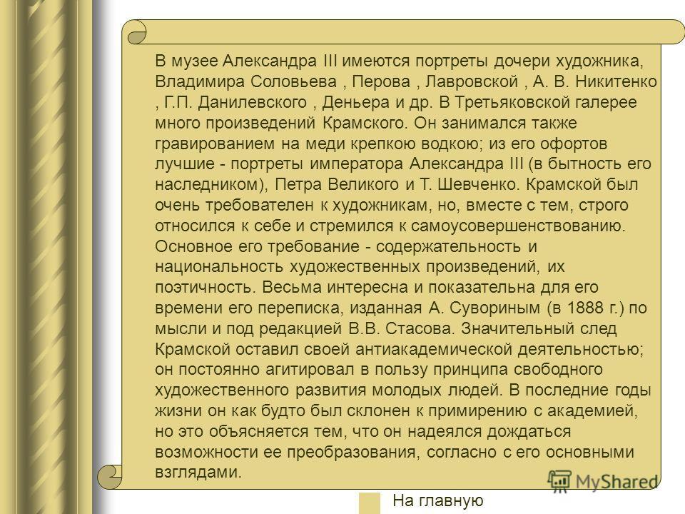 В музее Александра III имеются портреты дочери художника, Владимира Соловьева, Перова, Лавровской, А. В. Никитенко, Г.П. Данилевского, Деньера и др. В Третьяковской галерее много произведений Крамского. Он занимался также гравированием на меди крепко