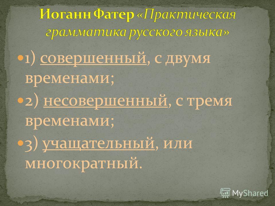 1) совершенный, с двумя временами; 2) несовершенный, с тремя временами; 3) учащательный, или многократный.
