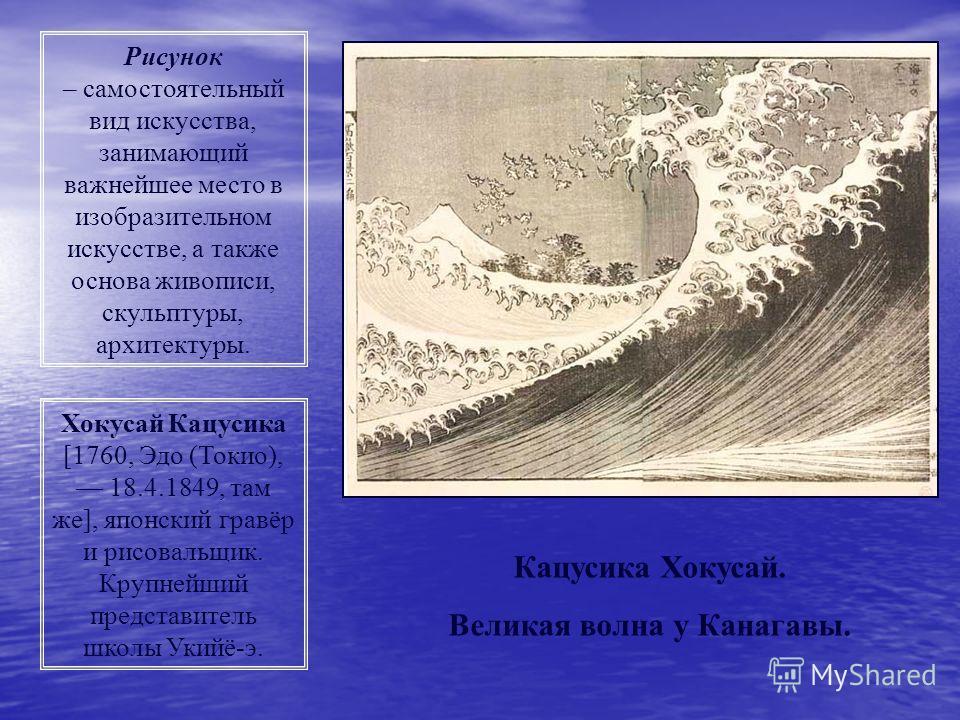 Рисунок – самостоятельный вид искусства, занимающий важнейшее место в изобразительном искусстве, а также основа живописи, скульптуры, архитектуры. Хокусай Кацусика [1760, Эдо (Токио), 18.4.1849, там же], японский гравёр и рисовальщик. Крупнейший пред