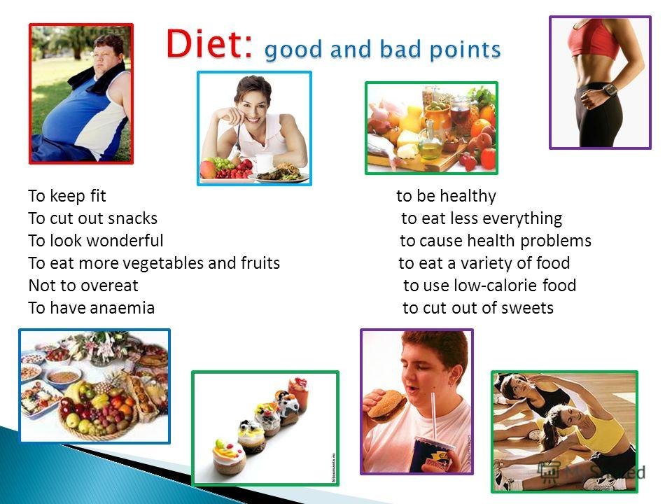 Diet: good and bad points To keep fit to be healthy To cut out snacks to eat less everything To look wonderful to cause health problems To eat more vegetables and fruits to eat a variety of food Not to overeat to use low-calorie food To have anaemia