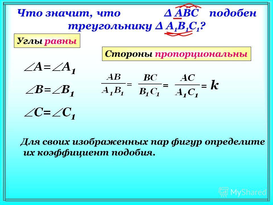 Что значит, что Δ АВС подобен треугольнику Δ A 1 В 1 С 1 ? Углы равны Стороны пропорциональны Для своих изображенных пар фигур определите их коэффициент подобия.