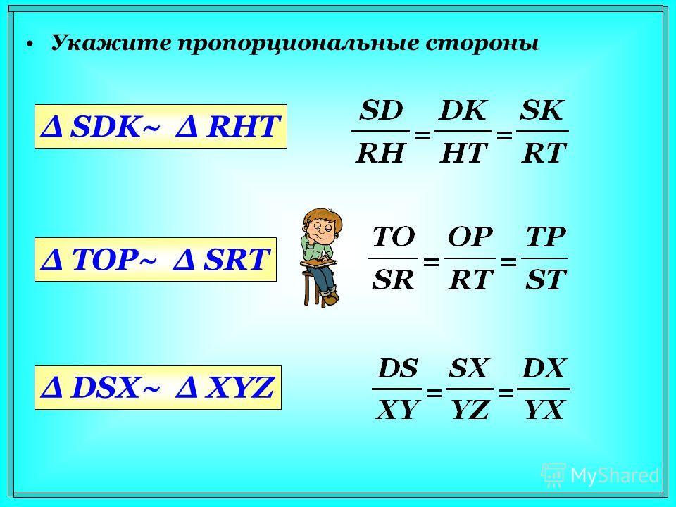Укажите пропорциональные стороны Δ SDK~ Δ RHT Δ TOP~ Δ SRT Δ DSX~ Δ XYZ