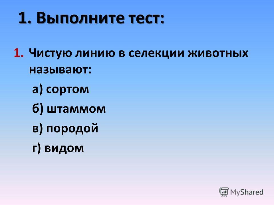 1. Выполните тест: 1.Чистую линию в селекции животных называют: а) сортом б) штаммом в) породой г) видом
