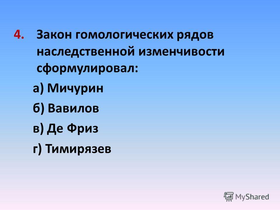 4.Закон гомологических рядов наследственной изменчивости сформулировал: а) Мичурин б) Вавилов в) Де Фриз г) Тимирязев