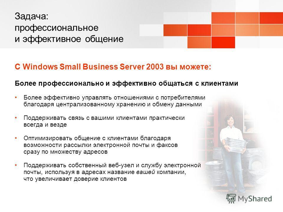 Задача: профессиональное и эффективное общение С Windows Small Business Server 2003 вы можете: Более профессионально и эффективно общаться с клиентами Более эффективно управлять отношениями с потребителями благодаря централизованному хранению и обмен