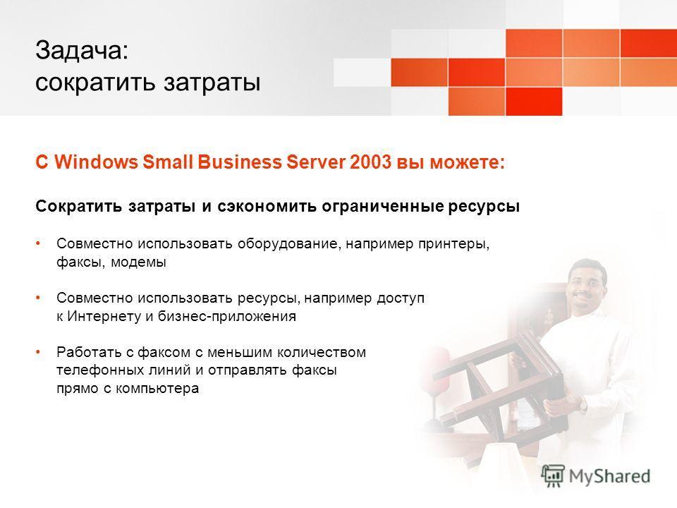 Задача: сократить затраты С Windows Small Business Server 2003 вы можете: Сократить затраты и сэкономить ограниченные ресурсы Совместно использовать оборудование, например принтеры, факсы, модемы Совместно использовать ресурсы, например доступ к Инте
