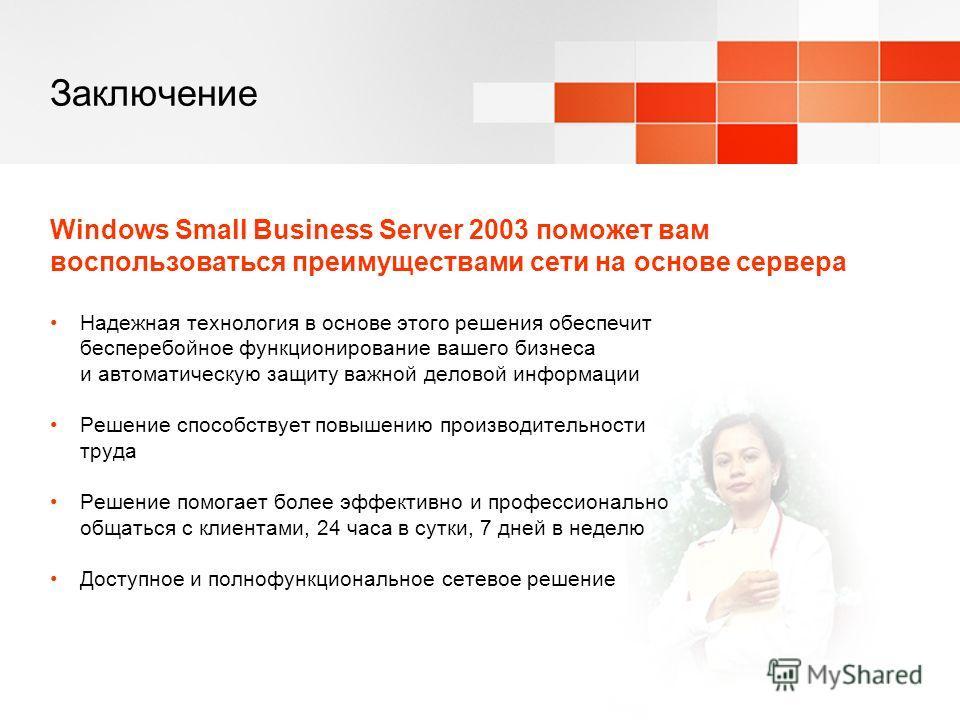 Заключение Windows Small Business Server 2003 поможет вам воспользоваться преимуществами сети на основе сервера Надежная технология в основе этого решения обеспечит бесперебойное функционирование вашего бизнеса и автоматическую защиту важной деловой