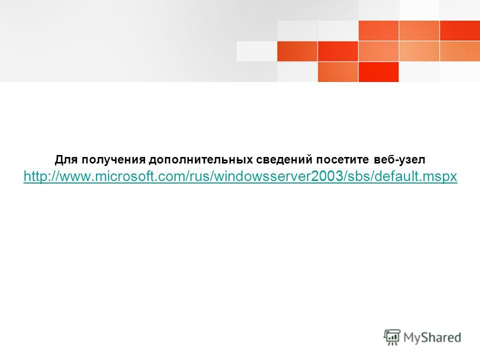 Для получения дополнительных сведений посетите веб-узел http://www.microsoft.com/rus/windowsserver2003/sbs/default.mspx http://www.microsoft.com/rus/windowsserver2003/sbs/default.mspx